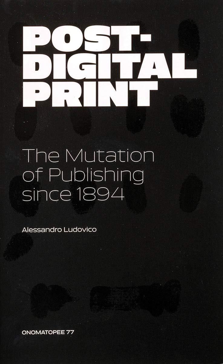 Post Digital Print  The Mutation Of Publishing Since 1894  Onomatopee Band 77