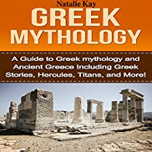 Greek Mythology: A Guide to Greek Mythology and Ancient Greece Including Greek Stories, Hercules, Titans, and More! Audiobook by Natalie Kay Narrated by Ryan Whiting