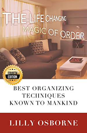 Organization: The Life Changing Magic of Order - Best organizing techniques known to mankind - 4TH EDITION (Stress Free; Zen Philosophy; Feng Shui; Declutter; Minimalism; Home Organization; Cleaning)