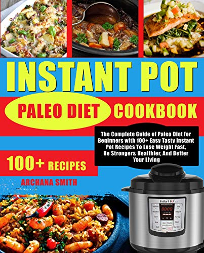 Instant Pot Paleo Diet Cookbook: The Complete Guide of Paleo Diet for Beginners with 100+ Easy Tasty Instant Pot Recipes To Lose Weight Fast, Be Stronger& Healthier, And Better Your Living by Archana  Smith