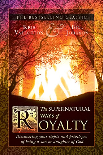 (The Supernatural Ways of Royalty: Discovering Your Rights and Privileges of Being a Son or Daughter of God)