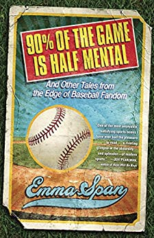 90% of the Game Is Half Mental: And Other Tales from the Edge of Baseball Fandom by [Span, Emma]