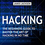 Hacking: The Beginners Guide to Master the Art of Hacking in No Time | James Jackson