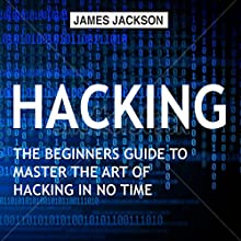 Hacking: The Beginners Guide to Master the Art of Hacking in No Time Audiobook by James Jackson Narrated by Trevor Clinger
