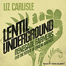 Lentil Underground: Renegade Farmers and the Future of Food in America Audiobook by Liz Carlisle Narrated by Tavia Gilbert