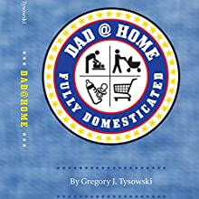 Dad@Home: Fully Domesticated Audiobook by Gregory J. Tysowski Narrated by Gregory J. Tysowski