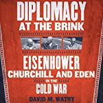 Diplomacy at the Brink: Eisenhower, Churchill, and Eden in the Cold War   David M. Watry