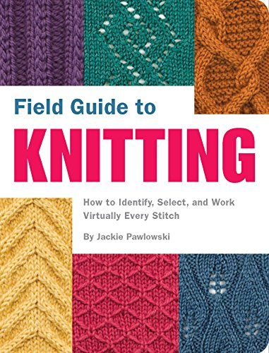 Field Guide to Knitting: How to Identify Select and Work Virtually Every Stitch