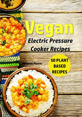 Vegan Electric Pressure Cooker Recipes: 50 Plant Based Recipes (Vegan Recipes Book 1) by Melanie Moore