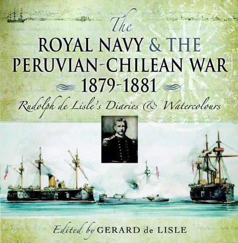 Royal Navy and the Peruvian-Chilean War 1879 - 1881: Rudolf de Lisle's Diaries and Watercolors: Rudolf De Lisle's Diaries and Watercolours