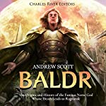 Baldr: The Origins and History of the Famous Norse God Whose Death Leads to Ragnarok | Andrew Scott,Charles River Editors