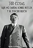 100 COSAS QUE NO SABÍAS SOBRE HITLER Y EL TERCER REICH: (Nueva versión con 46 fotografías adicionales. 101 en total)