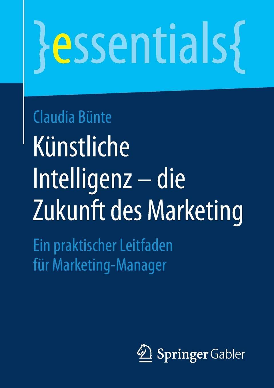Künstliche Intelligenz – die Zukunft des Marketing: Ein praktischer Leitfaden für Marketing-Manager (essentials) Taschenbuch – 18. September 2018 Claudia Bünte Springer Gabler 3658233184 Marktforschung
