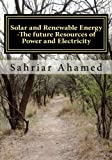 Solar and Renewable Energy -The Future Resources of Power and Electricity, Sahriar Ahamed, 1480065382