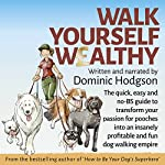 Walk Yourself Wealthy: The quick, easy and no BS guide to transform your passion for pooches into an insanely profitable and fun dog walking empire | Dominic Hodgson