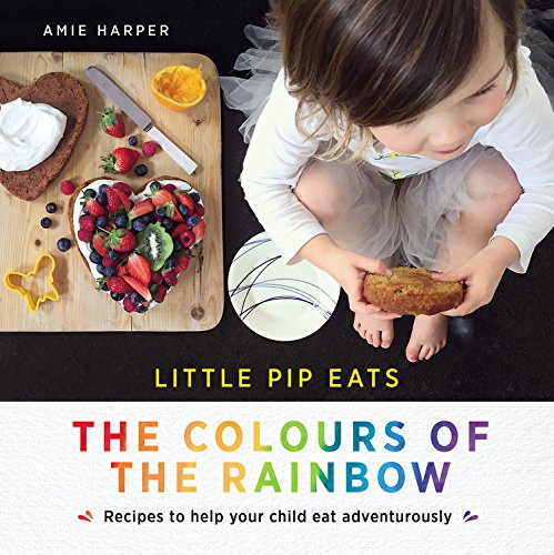 Little Pip Eats: The Colours of the Rainbow: Recipes to help your child eat adventurously by Amie Harper