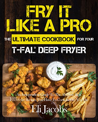 Filtration Pro (Fry It Like A Pro The Ultimate Cookbook for Your T-fal Deep Fryer: An Independent Guide to the Absolute Best 103 Fryer Recipes You Have to Cook Before You Die)