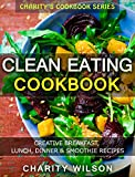 Clean Eating Cookbook: Creative Breakfast, Lunch, Dinner & Smoothie Recipes (Clean Eating Recipes)