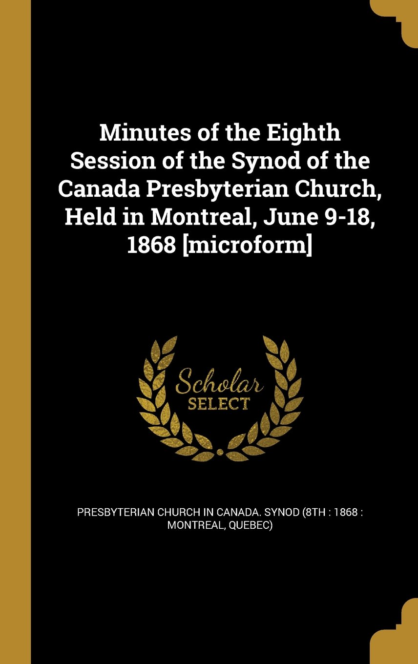 Download Minutes of the Eighth Session of the Synod of the Canada Presbyterian Church, Held in Montreal, June 9-18, 1868 [Microform] pdf epub