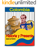 Colombia - Historia y Presente: Historia colonial, independencia, conflicto armado, y la República de Colombia en hoy en día. (Spanish Edition)