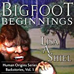 Bigfoot Beginnings: Short Stories About Close Encounters of the Sasquatch Kind, Book One in the Human Origins Series | Lisa A. Shiel