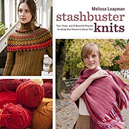 Stashbuster Knits: Tips, Tricks, and 21 Beautiful Projects for Using Your Favorite Leftover Yarn by [Leapman, Melissa]
