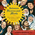 Between Heaven and Mirth: Why Joy, Humor, and Laughter Are at the Heart of the Spiritual Life Audiobook by James Martin Narrated by James Martin