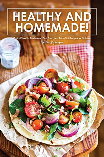 Healthy and Homemade!: 40 Kid-Friendly, Restaurant, Fast Food, and Take-Out Recipes for Children by [Stephenson, Martha]
