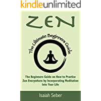 Zen: The Beginners Guide on How to Practice Zen Everywhere by Incorporating Meditation Into Your Life (Buddhism…