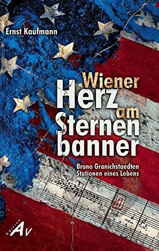 Wiener Herz am Sternenbanner: Bruno Granichstaedten. Stationen eines Lebens