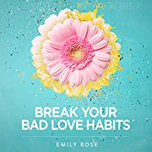 Break Your Bad Love Habits: 5 Steps to Free Yourself from Heartbreak and Transform Your Relationships Forever | Livre audio Auteur(s) : Emily Rose Narrateur(s) : Emily Rose