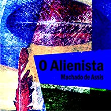 O Alienista [The Alienist] Audiobook by Machado de Assis Narrated by Rafael Cortez