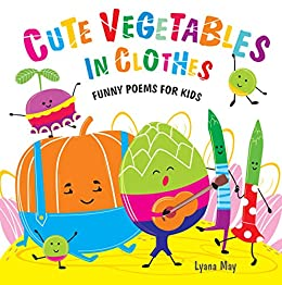Image of: Grade Cute Vegetables In Clothes Funny Poems For Kids By may Lyana Amazoncom Cute Vegetables In Clothes Funny Poems For Kids Kindle Edition By