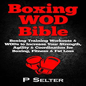 Boxing WOD Bible: Boxing Workouts & WODs to Increase Your Strength, Agility & Coordination for Boxing, Fitness & Fat Loss Audiobook