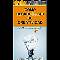 Cómo desarrolar su creatividad: ¡Cambie el mundo con sus ideas!