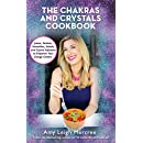 The Chakras and Crystals Cookbook: Juices, Sorbets, Smoothies, Salads, and Soups to Empower Your Energy Centers