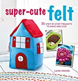 Super-Cute Felt: 35 step-by-step projects to make and give