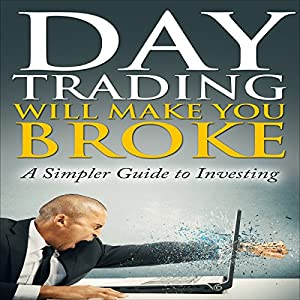 Day Trading Will Make You Broke: A Simpler Guide to Investing Audiobook