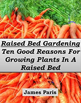 Raised Bed Gardening - Ten Good Reasons For Growing Vegetables In A Raised Bed Garden (Gardening Techniques Book 5) by [Paris, James]