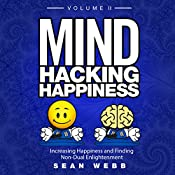 Mind Hacking Happiness: Volume II: Increasing Happiness and Finding Non-Dual Enlightenment | Sean Webb