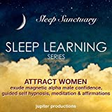 Attract Women, Exude Magnetic Alpha Male Confidence: Sleep Learning, Guided Self Hypnosis, Meditation & Affirmations