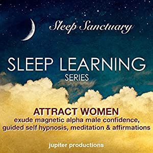 Attract Women, Exude Magnetic Alpha Male Confidence: Sleep Learning, Guided Self Hypnosis, Meditation & Affirmations Speech