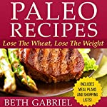 Paleo Recipes: Lose the Wheat, Lose the Weight   Beth Gabriel