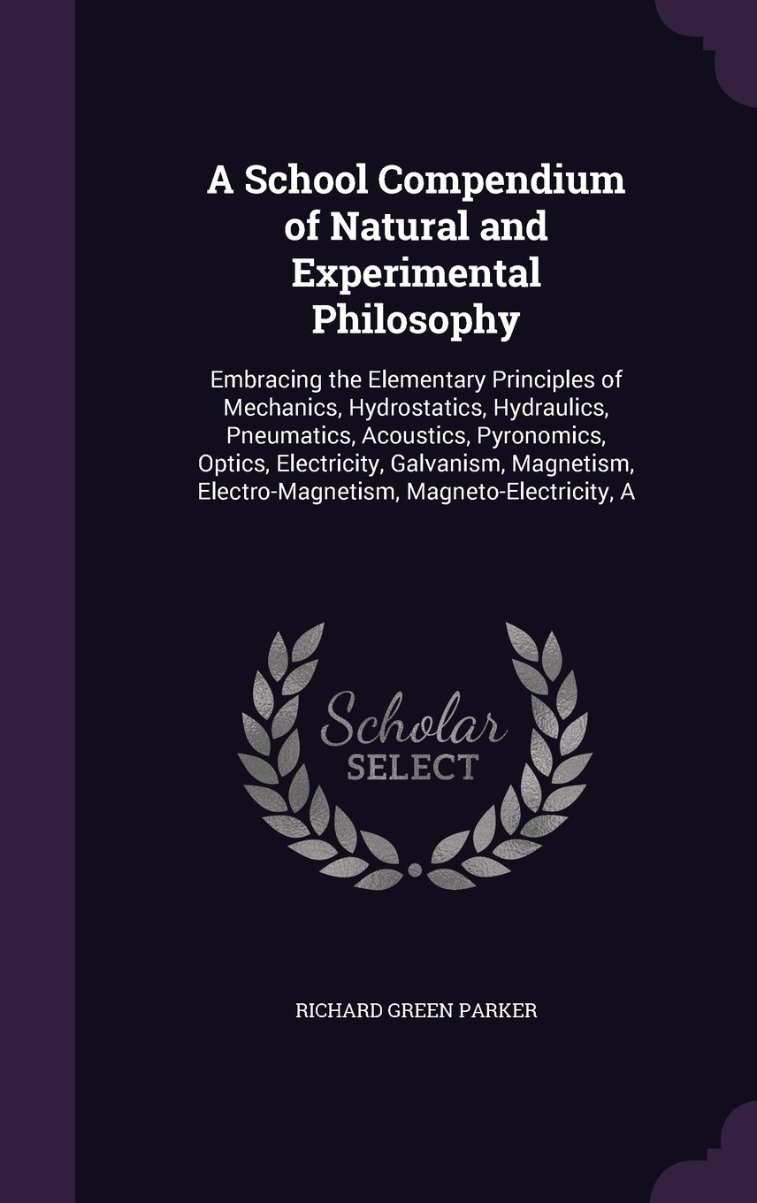 A School Compendium Of Natural And Experimental Philosophy Hydraulics Electricity Mechanics Hydrostatics Pneumatics Electro Magnetism Magneto Richard Green Parker Fremdsprachige Bcher