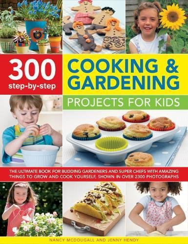 300 Step-by-Step Cooking & Gardening Projects for Kids: The Ultimate Book For