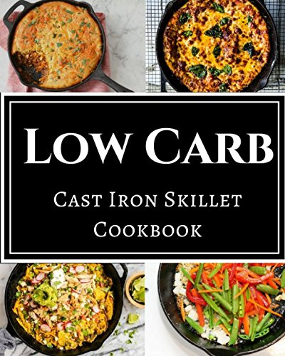Low Carb Cast Iron Skillet Cookbook: Assortment of Delicious Low Carb Diet Cast Iron Skillet Recipes by Chris McMorris