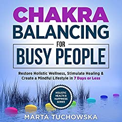 Chakras: Chakra Balancing for Busy People: Restore Holistic Wellness, Stimulate Healing, and Create a Mindful Lifestyle in 7 Days or Less