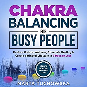 Chakras: Chakra Balancing for Busy People: Restore Holistic Wellness, Stimulate Healing, and Create a Mindful Lifestyle in 7 Days or Less Audiobook