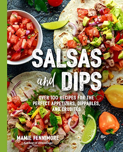 Salsas and Dips: Over 101 Recipes for the Perfect Appetizers, Dippables, and Crudités (The Art of -