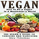 Vegan: How to Be a Vegan in a Meat Eater's World: The Vegan's Guide to Thriving and Surviving (Natural Wellness Featuring Holistic, Herbal and Plant Based Therapies, Book 2) Audiobook by Mary Thibodeau Narrated by Valerie Gilbert